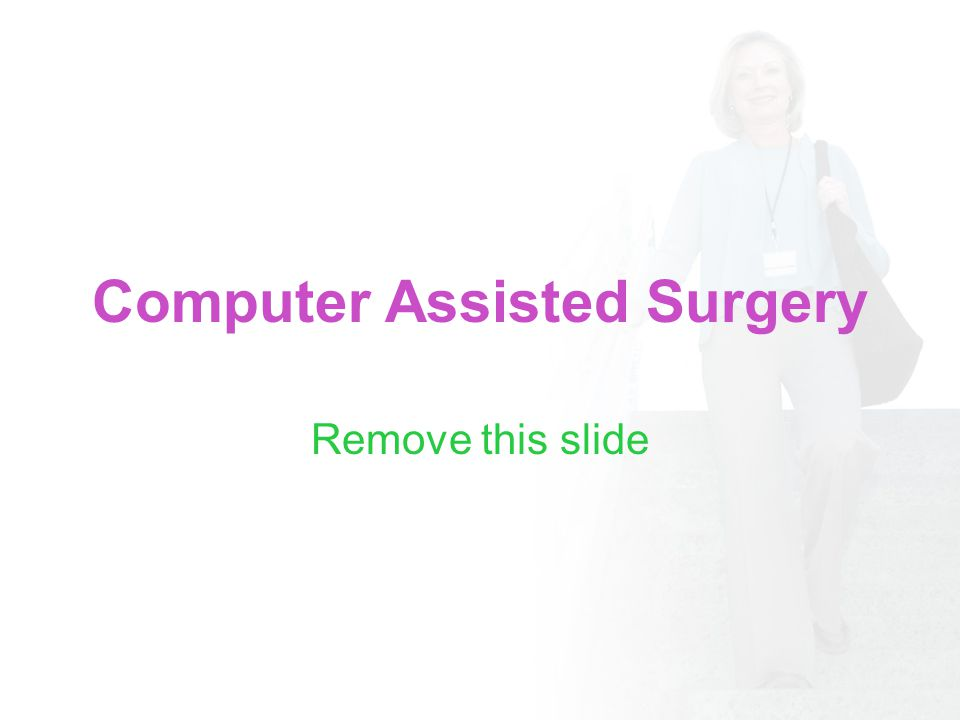 Computer Assisted Surgery Remove this slide
