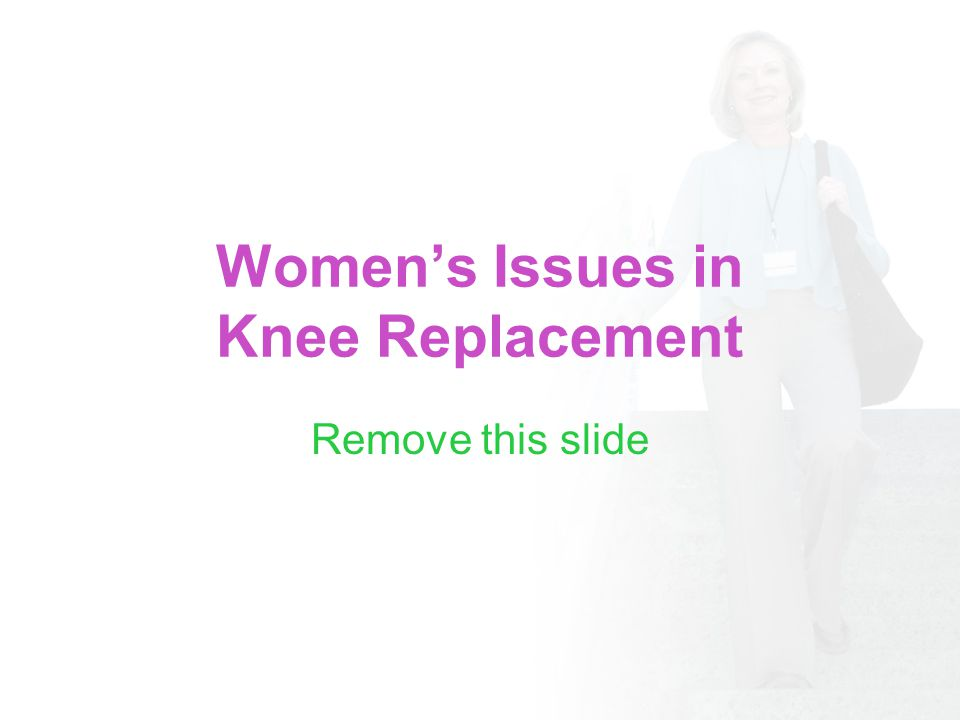 Womens Issues in Knee Replacement Remove this slide