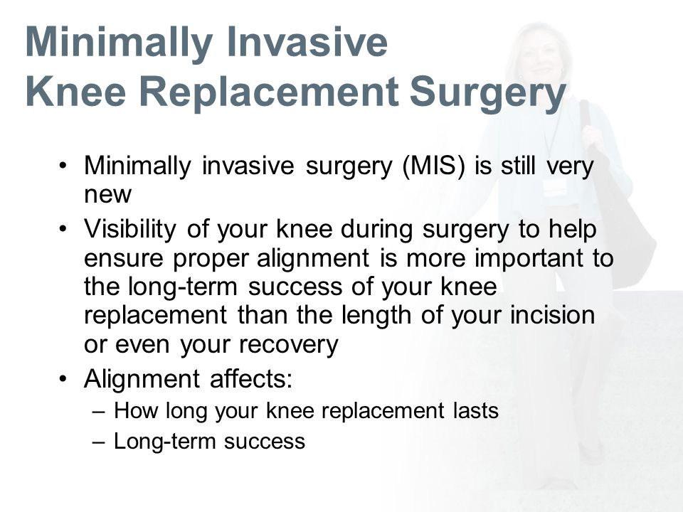 Minimally Invasive Knee Replacement Surgery Minimally invasive surgery (MIS) is still very new Visibility of your knee during surgery to help ensure proper alignment is more important to the long-term success of your knee replacement than the length of your incision or even your recovery Alignment affects: –How long your knee replacement lasts –Long-term success
