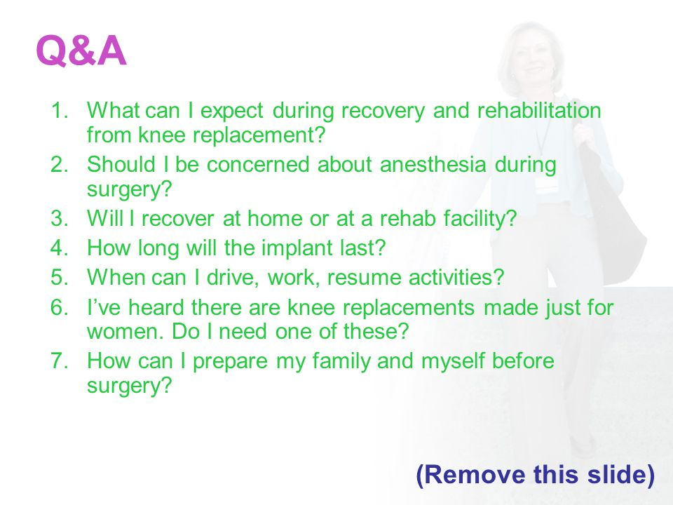 Q&A 1.What can I expect during recovery and rehabilitation from knee replacement.