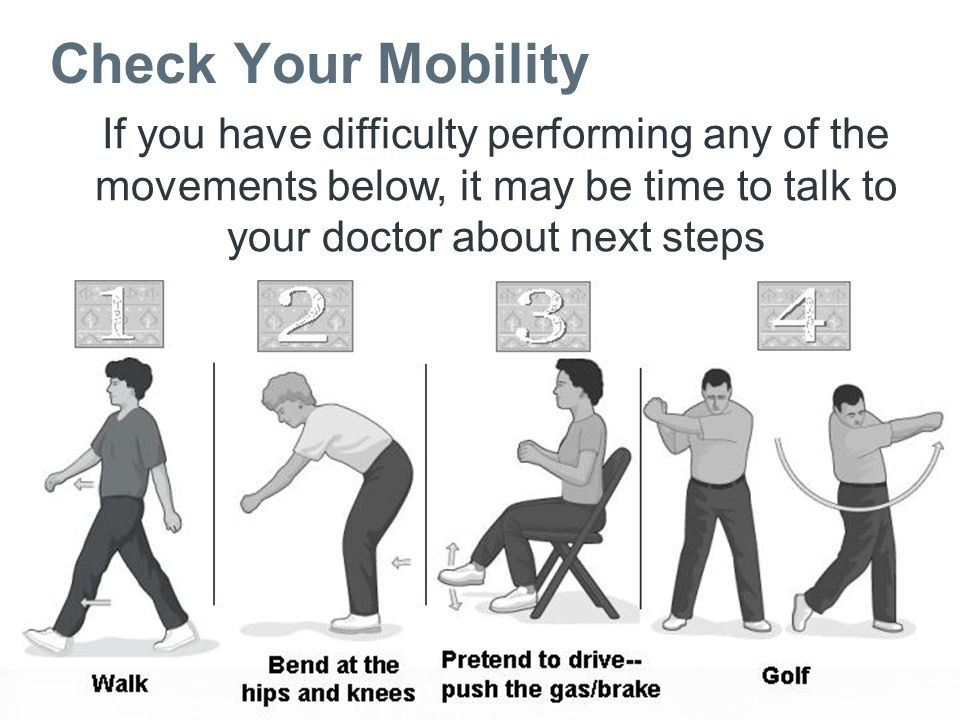 Check Your Mobility If you have difficulty performing any of the movements below, it may be time to talk to your doctor about next steps