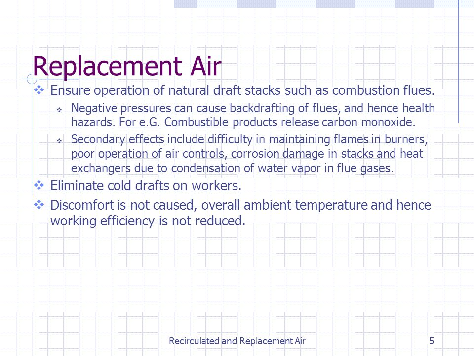 Recirculated and Replacement Air5 Ensure operation of natural draft stacks such as combustion flues. Negative pressures can cause backdrafting of flue