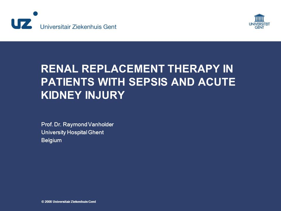 © 2008 Universitair Ziekenhuis Gent RENAL REPLACEMENT THERAPY IN PATIENTS WITH SEPSIS AND ACUTE KIDNEY INJURY Prof.