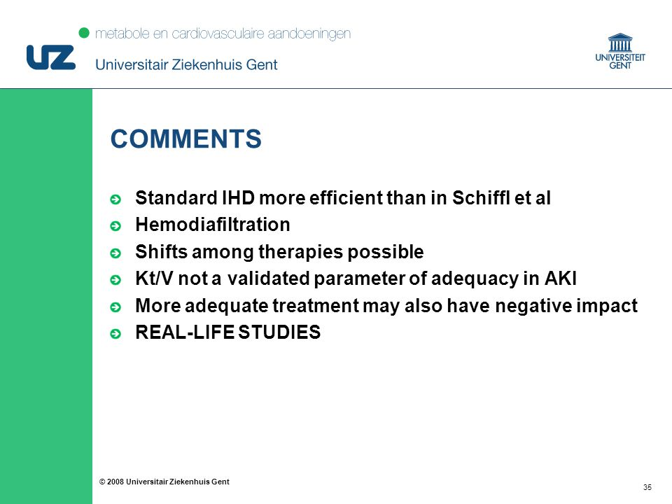 35 © 2008 Universitair Ziekenhuis Gent COMMENTS Standard IHD more efficient than in Schiffl et al Hemodiafiltration Shifts among therapies possible Kt/V not a validated parameter of adequacy in AKI More adequate treatment may also have negative impact REAL-LIFE STUDIES