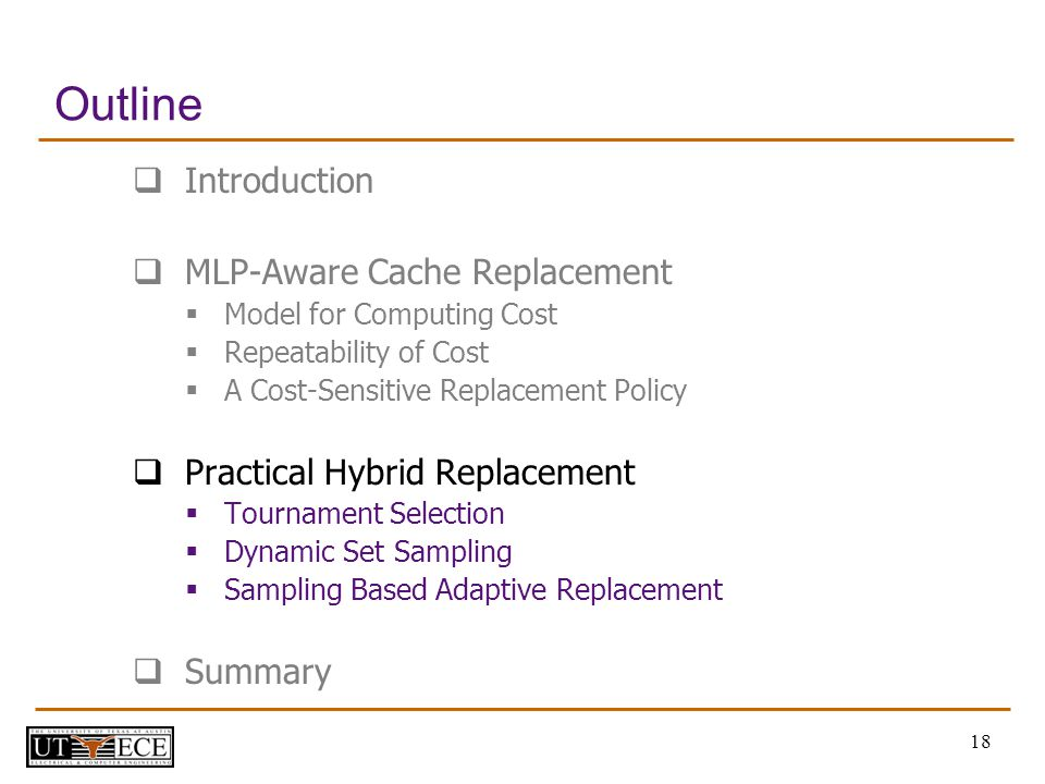 18 Outline Introduction MLP-Aware Cache Replacement Model for Computing Cost Repeatability of Cost A Cost-Sensitive Replacement Policy Practical Hybrid Replacement Tournament Selection Dynamic Set Sampling Sampling Based Adaptive Replacement Summary