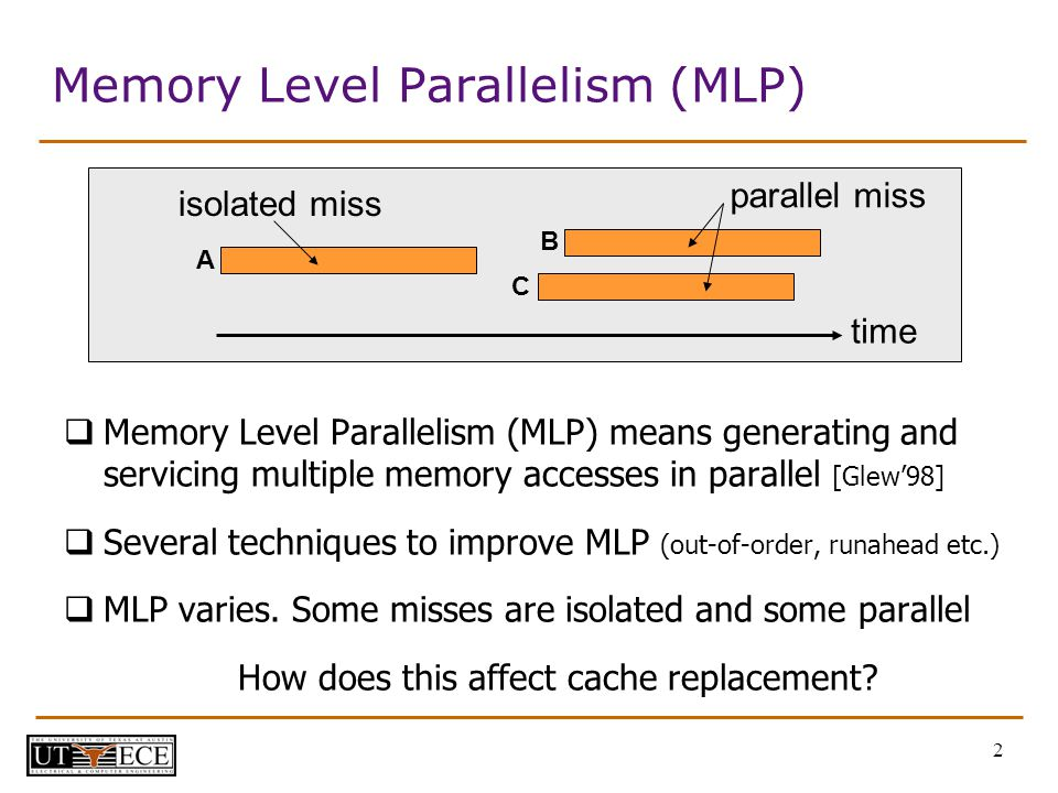 2 Memory Level Parallelism (MLP) Memory Level Parallelism (MLP) means generating and servicing multiple memory accesses in parallel [Glew98] Several techniques to improve MLP (out-of-order, runahead etc.) MLP varies.