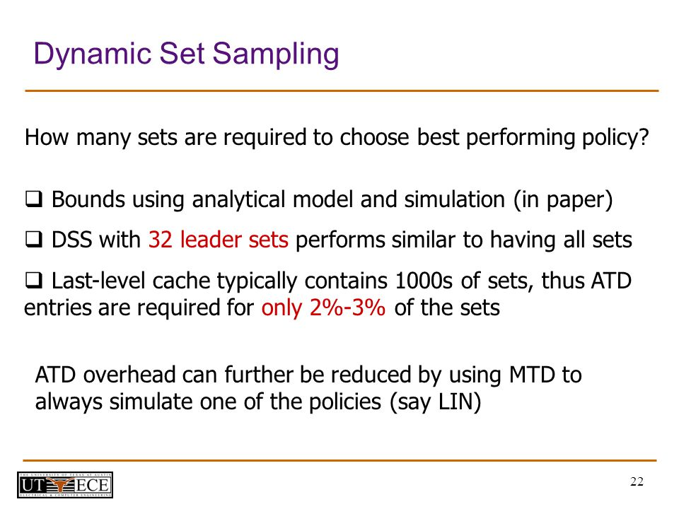 22 Dynamic Set Sampling Bounds using analytical model and simulation (in paper) DSS with 32 leader sets performs similar to having all sets Last-level cache typically contains 1000s of sets, thus ATD entries are required for only 2%-3% of the sets How many sets are required to choose best performing policy.