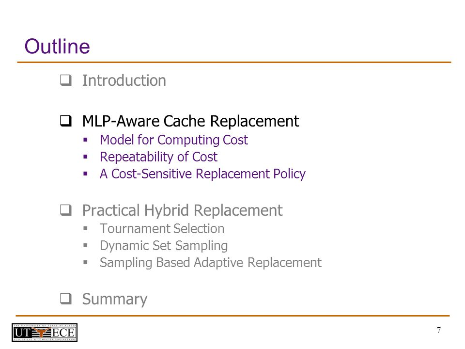7 Outline Introduction MLP-Aware Cache Replacement Model for Computing Cost Repeatability of Cost A Cost-Sensitive Replacement Policy Practical Hybrid Replacement Tournament Selection Dynamic Set Sampling Sampling Based Adaptive Replacement Summary