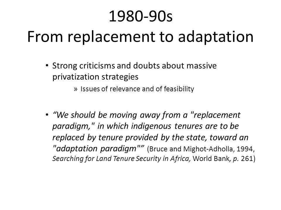 Strong criticisms and doubts about massive privatization strategies » Issues of relevance and of feasibility We should be moving away from a replacement paradigm, in which indigenous tenures are to be replaced by tenure provided by the state, toward an adaptation paradigm (Bruce and Mighot-Adholla, 1994, Searching for Land Tenure Security in Africa, World Bank, p.