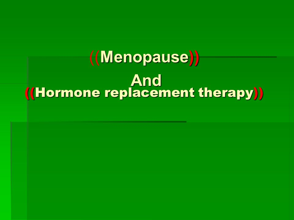((Hormone replacement therapy)) ((Hormone replacement therapy)) Menopause)) ((Menopause)) And