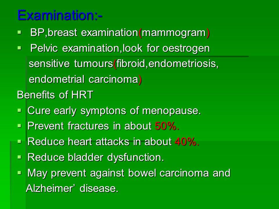 Examination:- BP,breast examination(mammogram) BP,breast examination(mammogram) Pelvic examination,look for oestrogen Pelvic examination,look for oestrogen sensitive tumours(fibroid,endometriosis, sensitive tumours(fibroid,endometriosis, endometrial carcinoma) endometrial carcinoma) Benefits of HRT Cure early symptons of menopause.