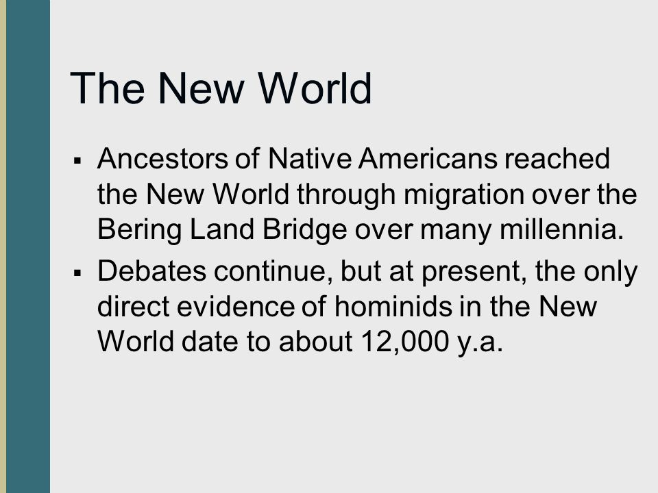 The New World Ancestors of Native Americans reached the New World through migration over the Bering Land Bridge over many millennia. Debates continue,
