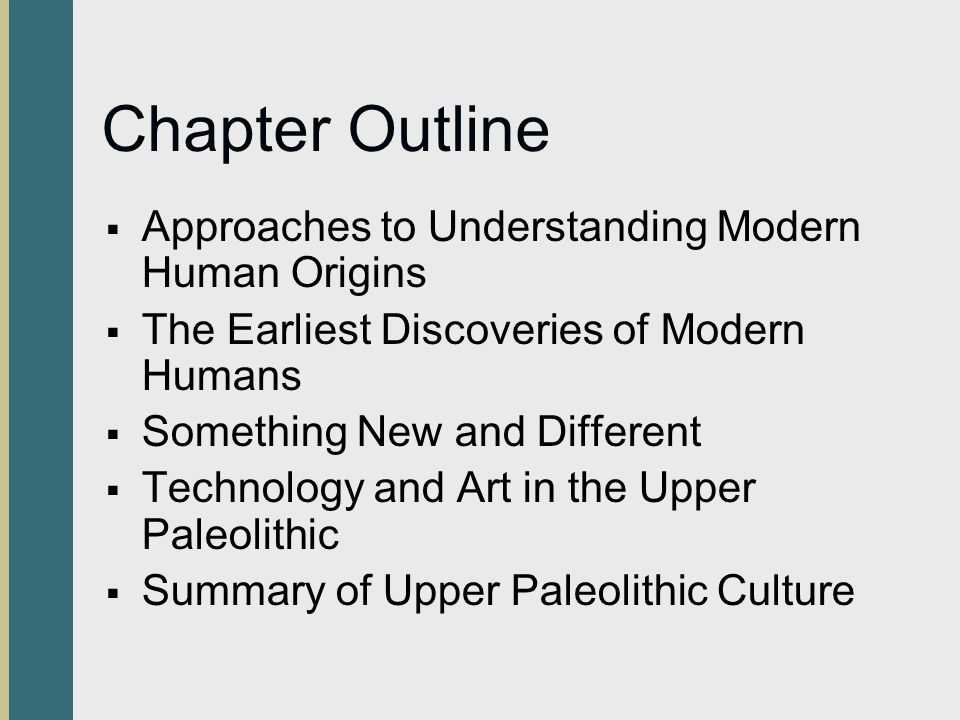 Chapter Outline Approaches to Understanding Modern Human Origins The Earliest Discoveries of Modern Humans Something New and Different Technology and