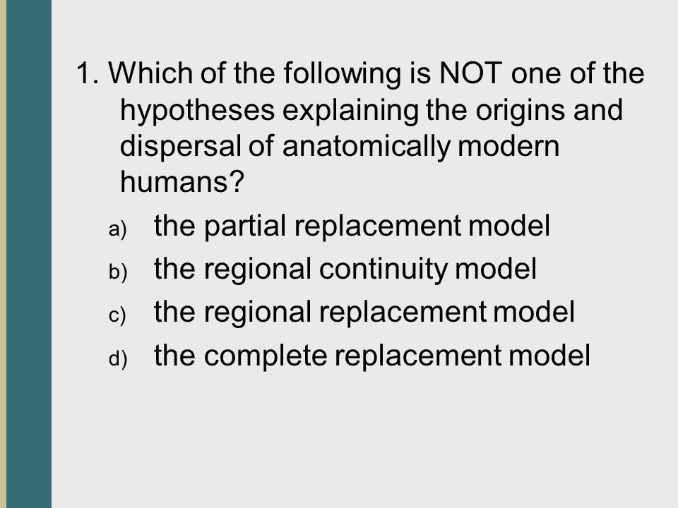 1. Which of the following is NOT one of the hypotheses explaining the origins and dispersal of anatomically modern humans? a) the partial replacement