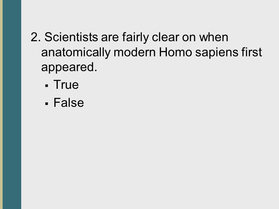 2. Scientists are fairly clear on when anatomically modern Homo sapiens first appeared. True False