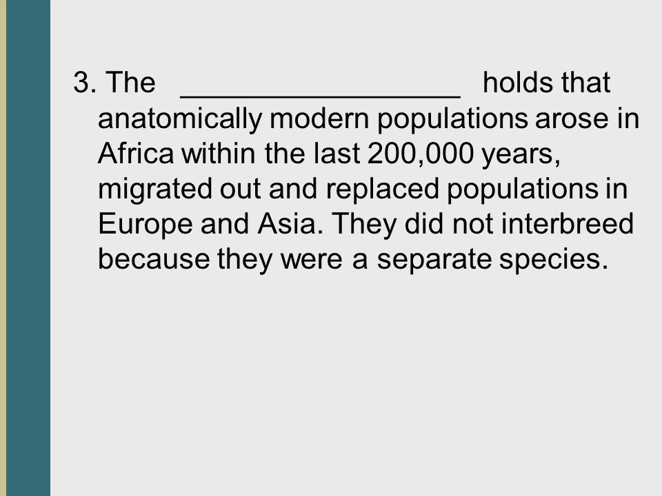 3. The _________________ holds that anatomically modern populations arose in Africa within the last 200,000 years, migrated out and replaced populatio
