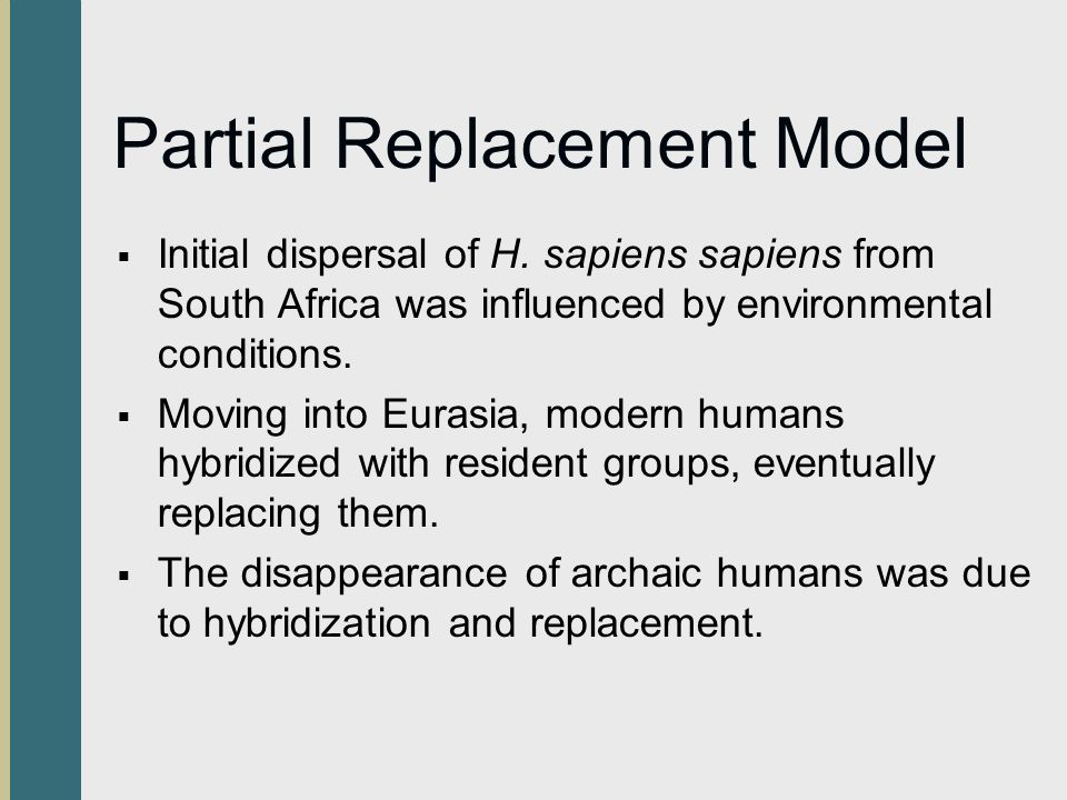 Partial Replacement Model Initial dispersal of H. sapiens sapiens from South Africa was influenced by environmental conditions. Moving into Eurasia, m