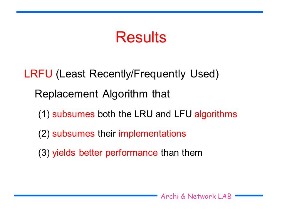Seoul National University Archi & Network LAB Results LRFU (Least Recently/Frequently Used) Replacement Algorithm that (1) subsumes both the LRU and L