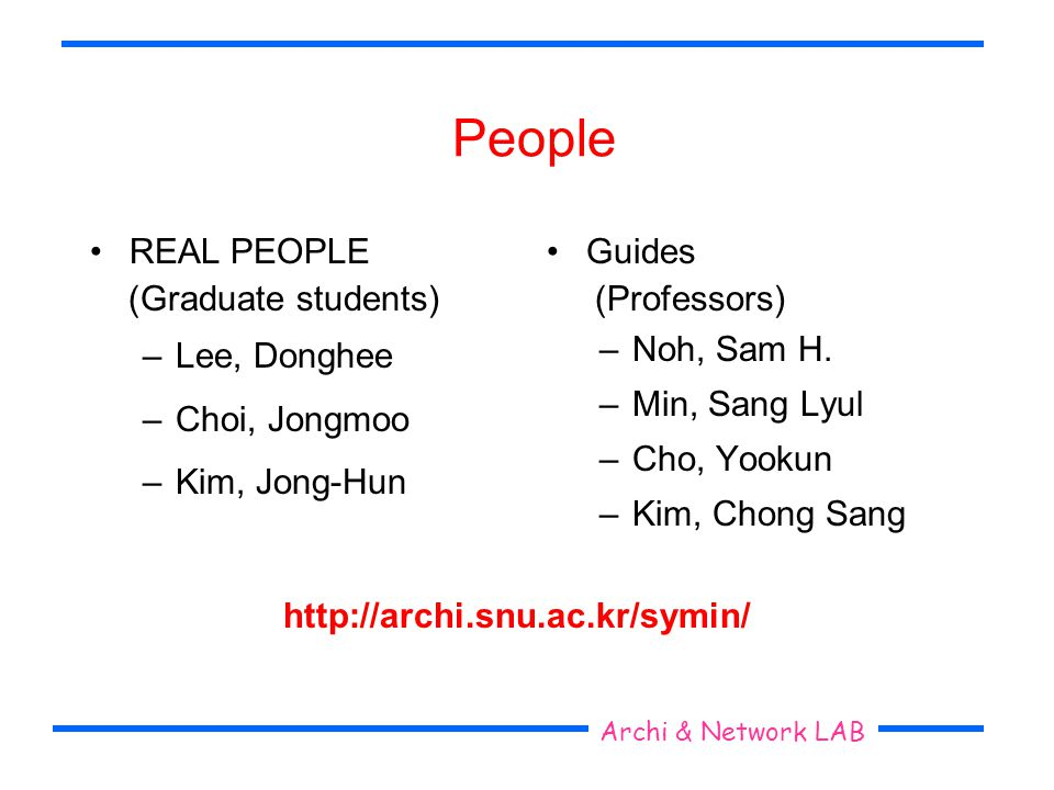 Seoul National University Archi & Network LAB People REAL PEOPLE (Graduate students) –Lee, Donghee –Choi, Jongmoo –Kim, Jong-Hun Guides (Professors) –