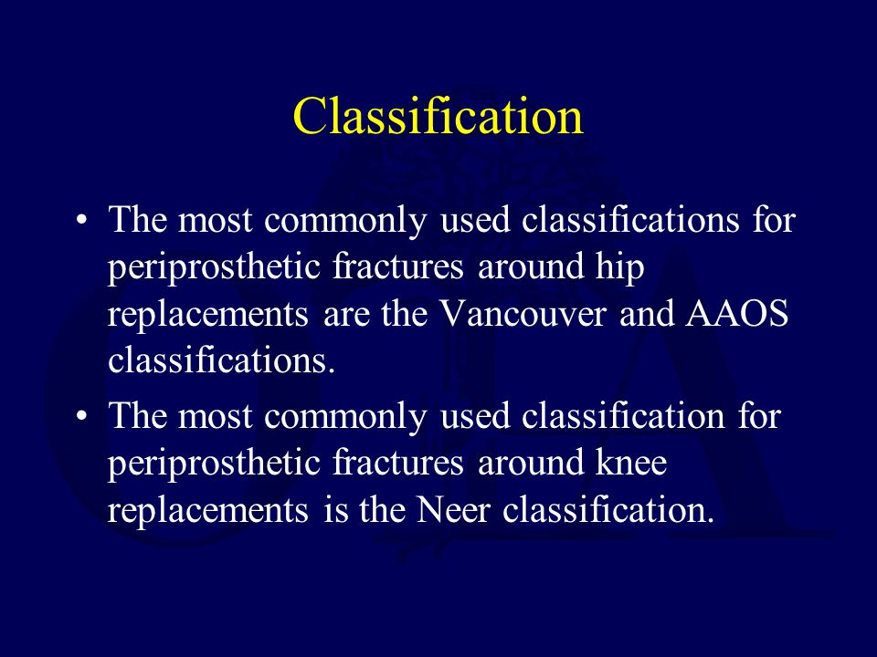 Classification The most commonly used classifications for periprosthetic fractures around hip replacements are the Vancouver and AAOS classifications.