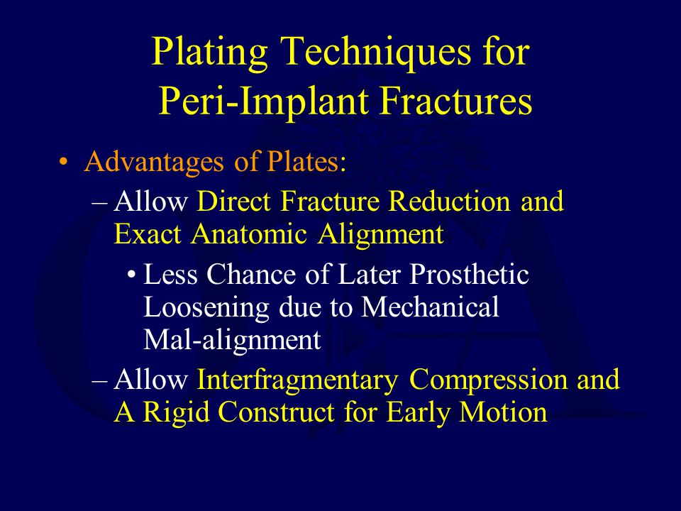 Plating Techniques for Peri-Implant Fractures Advantages of Plates: –Allow Direct Fracture Reduction and Exact Anatomic Alignment Less Chance of Later Prosthetic Loosening due to Mechanical Mal-alignment –Allow Interfragmentary Compression and A Rigid Construct for Early Motion