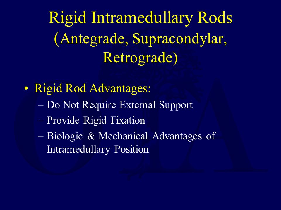 Rigid Intramedullary Rods ( Antegrade, Supracondylar, Retrograde) Rigid Rod Advantages: –Do Not Require External Support –Provide Rigid Fixation –Biologic & Mechanical Advantages of Intramedullary Position