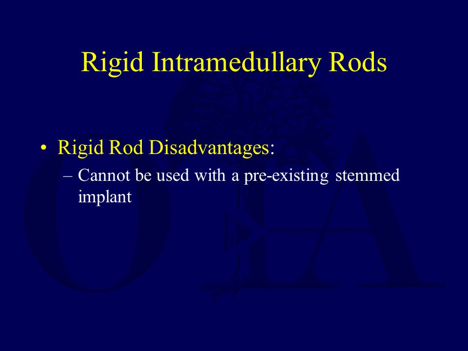 Rigid Intramedullary Rods Rigid Rod Disadvantages: –Cannot be used with a pre-existing stemmed implant