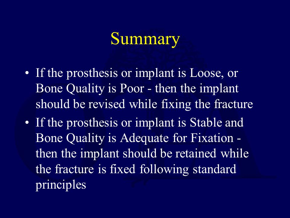 Summary If the prosthesis or implant is Loose, or Bone Quality is Poor - then the implant should be revised while fixing the fracture If the prosthesis or implant is Stable and Bone Quality is Adequate for Fixation - then the implant should be retained while the fracture is fixed following standard principles