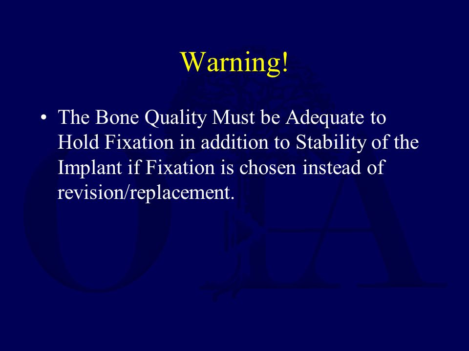 Warning! The Bone Quality Must be Adequate to Hold Fixation in addition to Stability of the Implant if Fixation is chosen instead of revision/replacem