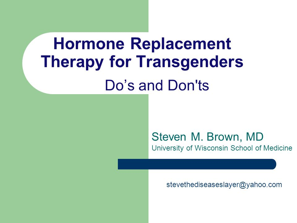 Hormone Replacement Therapy for Transgenders Dos and Don'ts Steven M. Brown, MD University of Wisconsin School of Medicine stevethediseaseslayer@yahoo