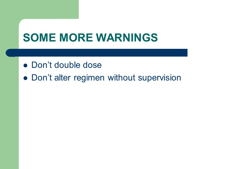 SOME MORE WARNINGS Dont double dose Dont alter regimen without supervision