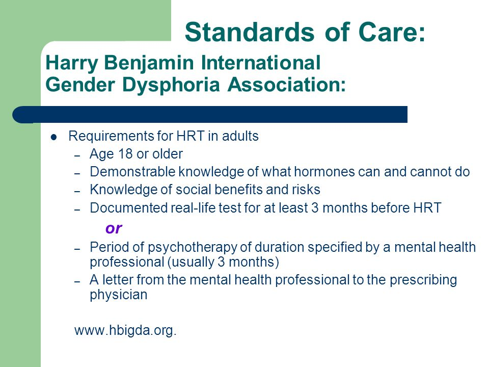 Harry Benjamin International Gender Dysphoria Association: Requirements for HRT in adults – Age 18 or older – Demonstrable knowledge of what hormones
