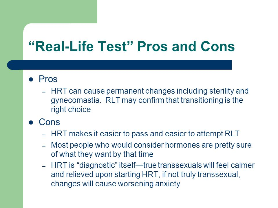 Real-Life Test Pros and Cons Pros – HRT can cause permanent changes including sterility and gynecomastia. RLT may confirm that transitioning is the ri