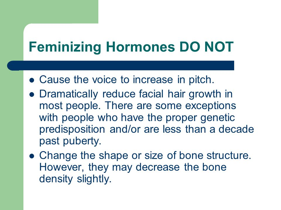 Feminizing Hormones DO NOT Cause the voice to increase in pitch. Dramatically reduce facial hair growth in most people. There are some exceptions with
