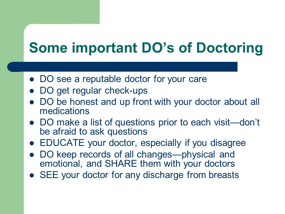 Some important DOs of Doctoring DO see a reputable doctor for your care DO get regular check-ups DO be honest and up front with your doctor about all