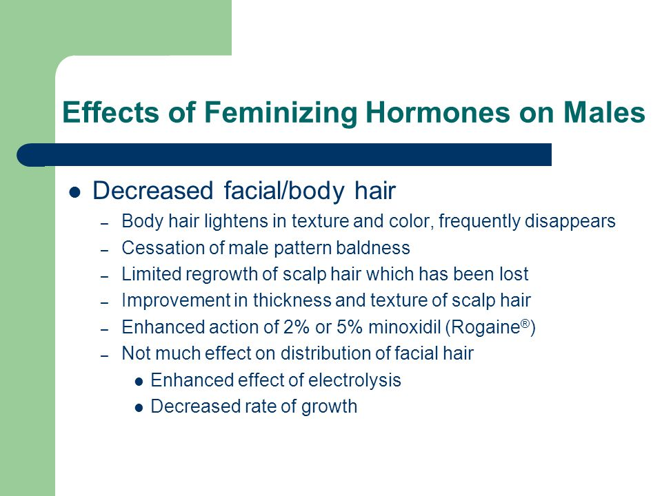 Effects of Feminizing Hormones on Males Decreased facial/body hair – Body hair lightens in texture and color, frequently disappears – Cessation of mal