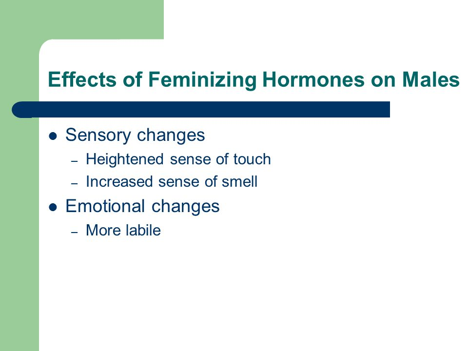 Effects of Feminizing Hormones on Males Sensory changes – Heightened sense of touch – Increased sense of smell Emotional changes – More labile