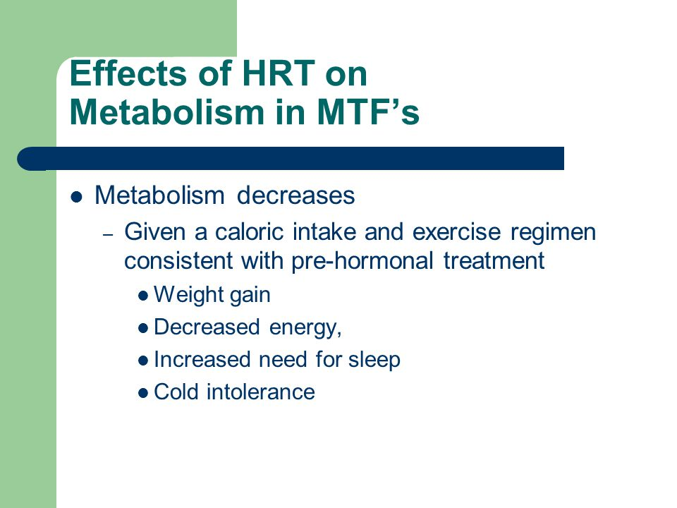 Effects of HRT on Metabolism in MTFs Metabolism decreases – Given a caloric intake and exercise regimen consistent with pre-hormonal treatment Weight