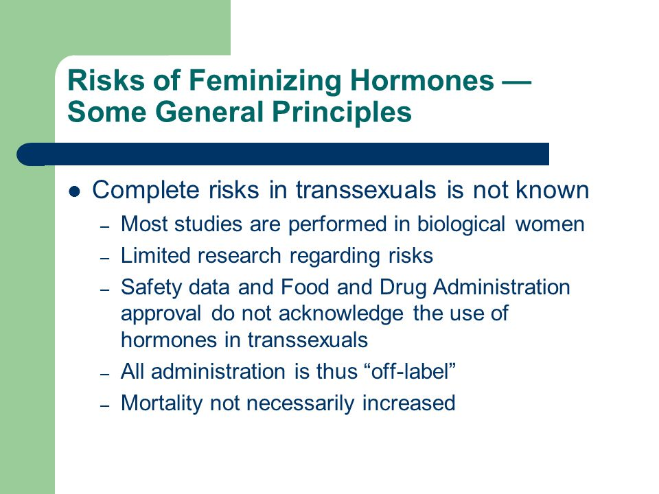 Risks of Feminizing Hormones Some General Principles Complete risks in transsexuals is not known – Most studies are performed in biological women – Li