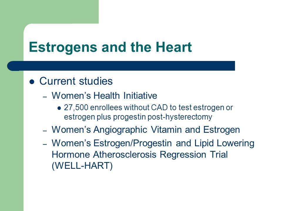 Estrogens and the Heart Current studies – Womens Health Initiative 27,500 enrollees without CAD to test estrogen or estrogen plus progestin post-hyste