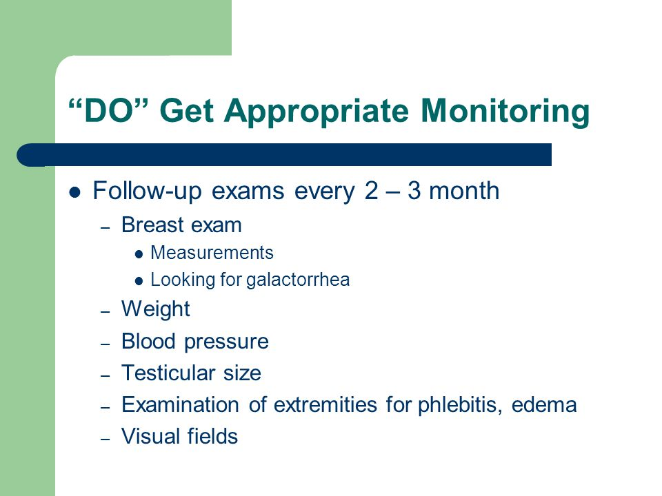 DO Get Appropriate Monitoring Follow-up exams every 2 – 3 month – Breast exam Measurements Looking for galactorrhea – Weight – Blood pressure – Testic