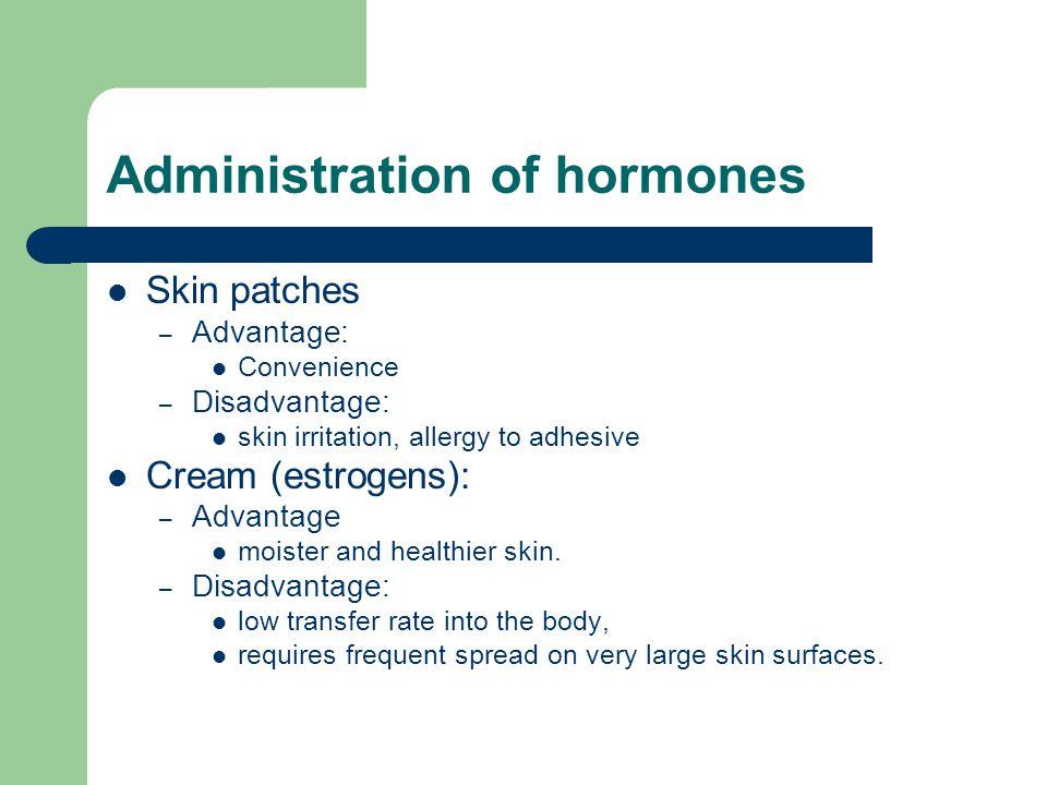 Administration of hormones Skin patches – Advantage: Convenience – Disadvantage: skin irritation, allergy to adhesive Cream (estrogens): – Advantage m