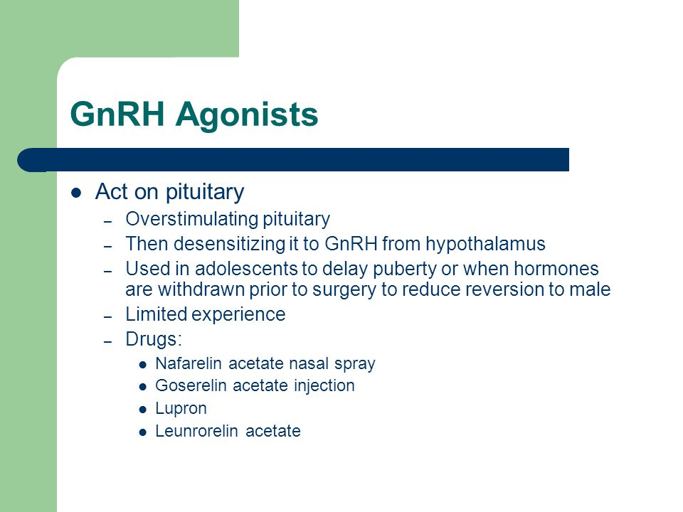 GnRH Agonists Act on pituitary – Overstimulating pituitary – Then desensitizing it to GnRH from hypothalamus – Used in adolescents to delay puberty or