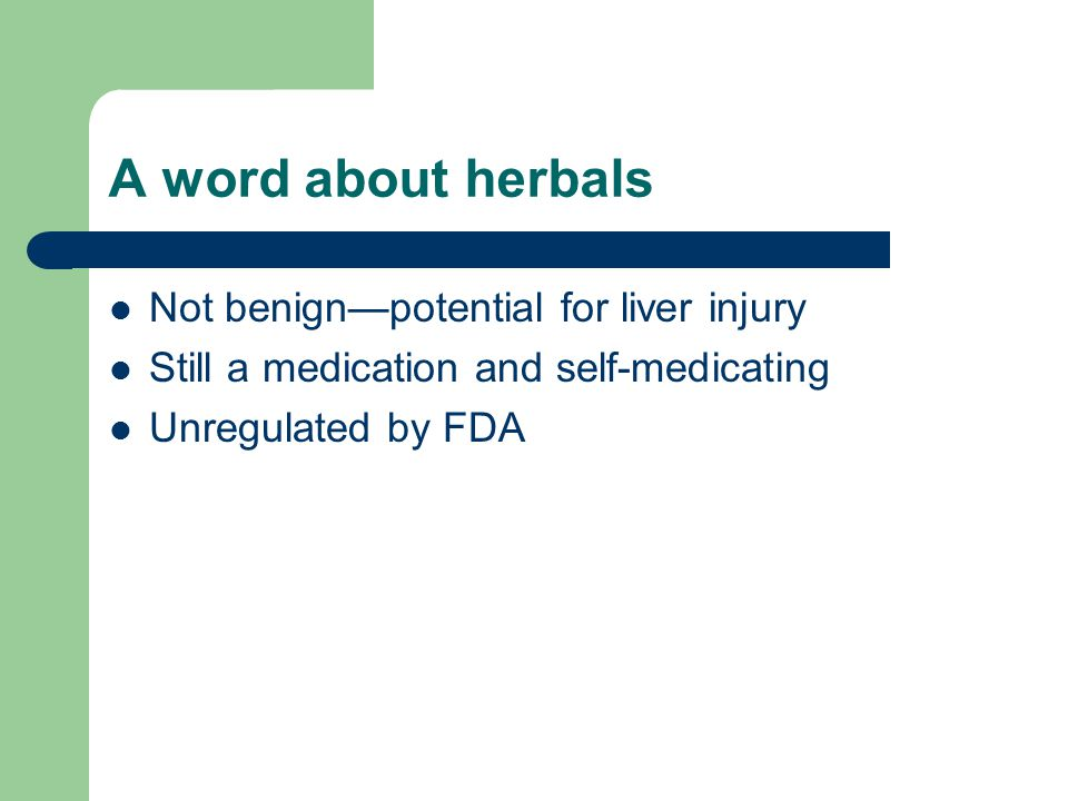 A word about herbals Not benignpotential for liver injury Still a medication and self-medicating Unregulated by FDA
