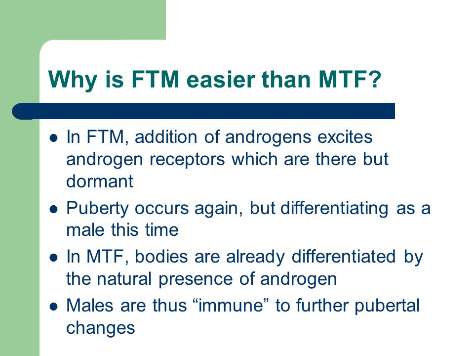 Why is FTM easier than MTF? In FTM, addition of androgens excites androgen receptors which are there but dormant Puberty occurs again, but differentia