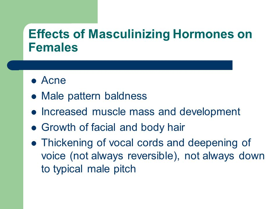 Effects of Masculinizing Hormones on Females Acne Male pattern baldness Increased muscle mass and development Growth of facial and body hair Thickenin