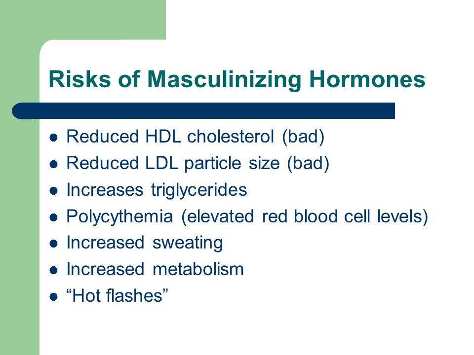 Risks of Masculinizing Hormones Reduced HDL cholesterol (bad) Reduced LDL particle size (bad) Increases triglycerides Polycythemia (elevated red blood