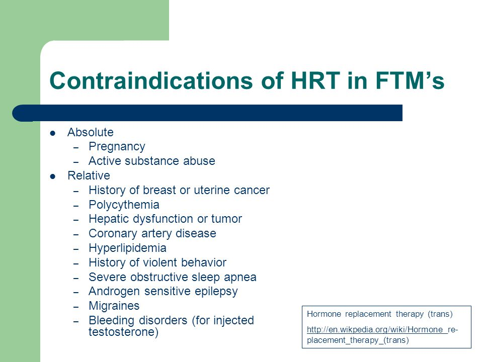 Contraindications of HRT in FTMs Absolute – Pregnancy – Active substance abuse Relative – History of breast or uterine cancer – Polycythemia – Hepatic
