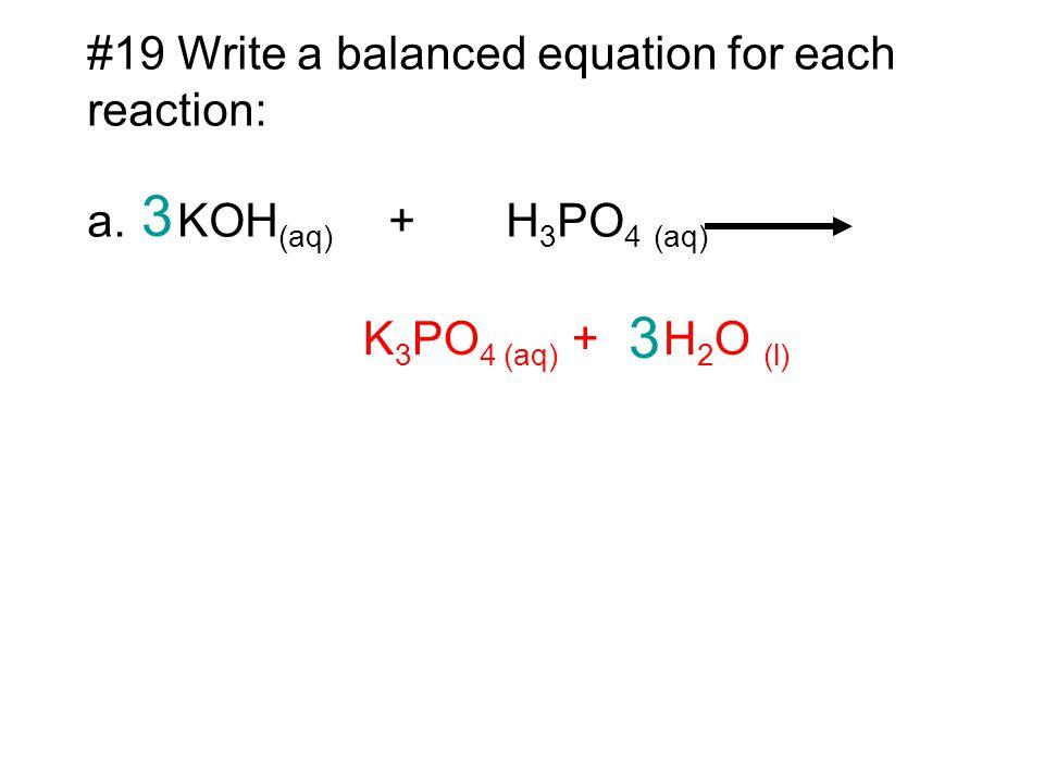 #19 Write a balanced equation for each reaction: a. KOH (aq) + H 3 PO 4 (aq) K 3 PO 4 (aq) + H 2 O (l) 3 3