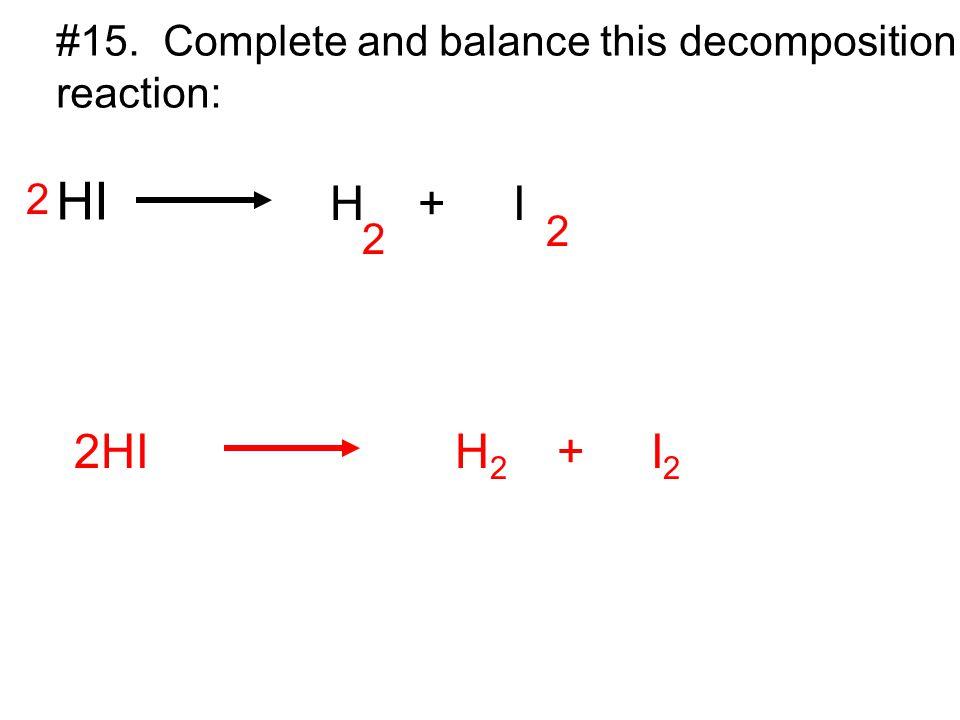 #15. Complete and balance this decomposition reaction: HI H + I 2 2 2 2HI H 2 + I 2